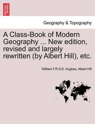 A Class-Book of Modern Geography ... New Edition, Revised and Largely Rewritten (by Albert Hill), Etc.