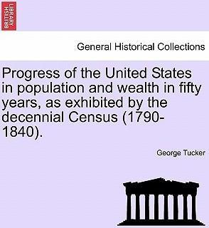 Progress of the United States in Population and Wealth in Fifty Years, as Exhibited by the Decennial Census (1790-1840).
