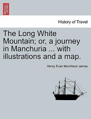 The Long White Mountain; Or, a Journey in Manchuria ... with Illustrations and a Map.