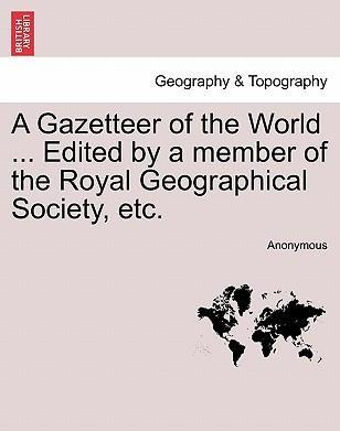 A Gazetteer of the World ... Edited by a Member of the Royal Geographical Society, Etc, Vol. VII