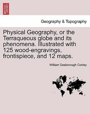 Physical Geography, or the Terraqueous Globe and Its Phenomena. Illustrated with 125 Wood-Engravings, Frontispiece, and 12 Maps.