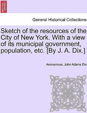 Sketch of the Resources of the City of New York. with a View of Its Municipal Government, Population, Etc. [By J. A. Dix.]