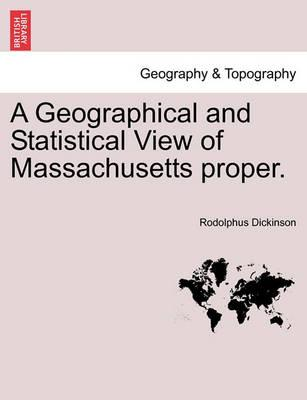 A Geographical and Statistical View of Massachusetts Proper.