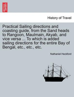 Practical Sailing Directions and Coasting Guide, from the Sand Heads to Rangoon, Maulmain, Akyab, and Vice Versa ... to Which Is Added Sailing Directions for the Entire Bay of Bengal, Etc., Etc., Etc.