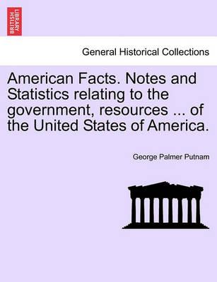 American Facts. Notes and Statistics Relating to the Government, Resources ... of the United States of America.