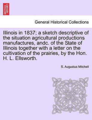 Illinois in 1837; A Sketch Descriptive of the Situation Agricultural Productions Manufactures, Andc. of the State of Illinois Together with a Letter on the Cultivation of the Prairies, by the Hon. H. L. Ellsworth.