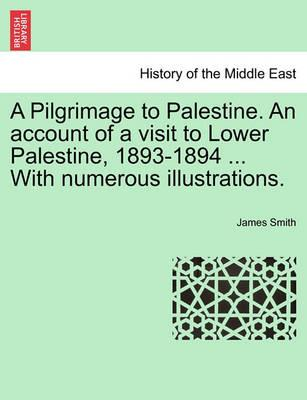 A Pilgrimage to Palestine. an Account of a Visit to Lower Palestine, 1893-1894 ... with Numerous Illustrations.