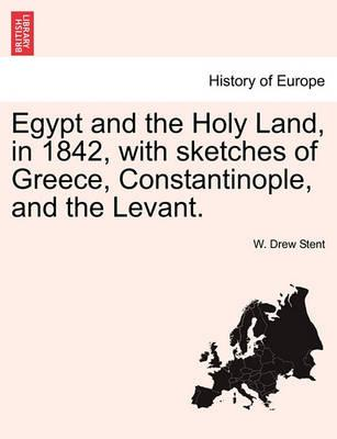Egypt and the Holy Land, in 1842, with Sketches of Greece, Constantinople, and the Levant.