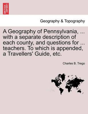A Geography of Pennsylvania, ... with a Separate Description of Each County, and Questions for ... Teachers. to Which Is Appended, a Travellers' Guide, Etc.