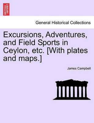 Excursions, Adventures, and Field Sports in Ceylon, Etc. [With Plates and Maps.]
