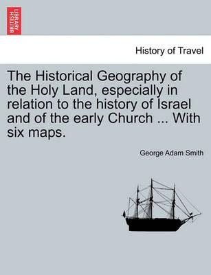 The Historical Geography of the Holy Land, Especially in Relation to the History of Israel and of the Early Church ... with Six Maps.