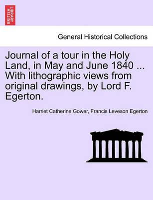 Journal of a Tour in the Holy Land, in May and June 1840 ... with Lithographic Views from Original Drawings, by Lord F. Egerton.