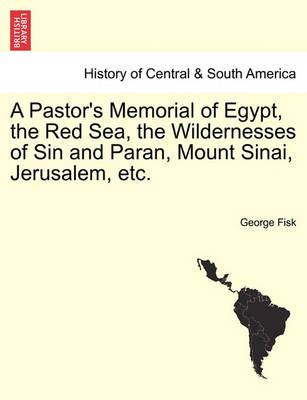 A Pastor's Memorial of Egypt, the Red Sea, the Wildernesses of Sin and Paran, Mount Sinai, Jerusalem, Etc.