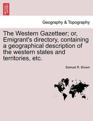 The Western Gazetteer; Or, Emigrant's Directory, Containing a Geographical Description of the Western States and Territories, Etc.