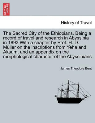 The Sacred City of the Ethiopians. Being a Record of Travel and Research in Abyssinia in 1893 with a Chapter by Prof. H. D. Muller on the Inscriptions from Yeha and Aksum, and an Appendix on the Morphological Character of the Abyssinians