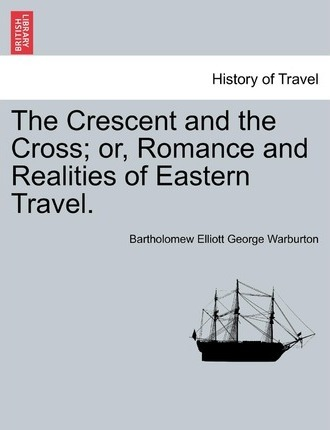 The Crescent and the Cross; Or, Romance and Realities of Eastern Travel.