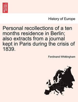 Personal Recollections of a Ten Months Residence in Berlin; Also Extracts from a Journal Kept in Paris During the Crisis of 1839.