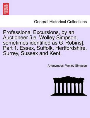 Professional Excursions, by an Auctioneer [I.E. Wolley Simpson, Sometimes Identified as G. Robins]. Part 1. Essex, Suffolk, Hertfordshire, Surrey, Sussex and Kent.