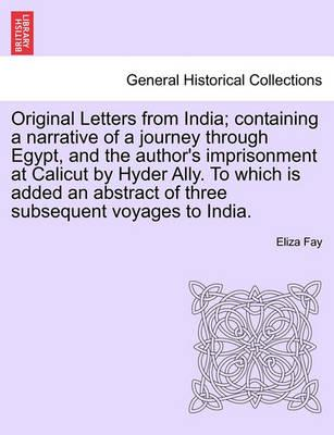 Original Letters from India; Containing a Narrative of a Journey Through Egypt, and the Author's Imprisonment at Calicut by Hyder Ally. to Which Is Added an Abstract of Three Subsequent Voyages to India.