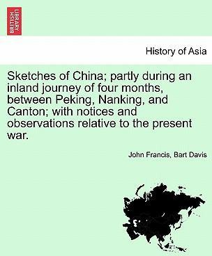 Sketches of China; Partly During an Inland Journey of Four Months, Between Peking, Nanking, and Canton; With Notices and Observations Relative to the Present War.