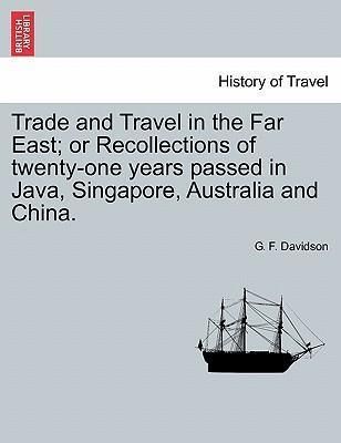 Trade and Travel in the Far East; Or Recollections of Twenty-One Years Passed in Java, Singapore, Australia and China.