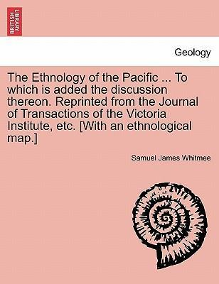 The Ethnology of the Pacific ... to Which Is Added the Discussion Thereon. Reprinted from the Journal of Transactions of the Victoria Institute, Etc. [With an Ethnological Map.]