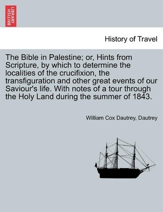 The Bible in Palestine; Or, Hints from Scripture, by Which to Determine the Localities of the Crucifixion, the Transfiguration and Other Great Events