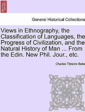 Views in Ethnography, the Classification of Languages, the Progress of Civilization, and the Natural History of Man ... from the Edin. New Phil. Jour., Etc.