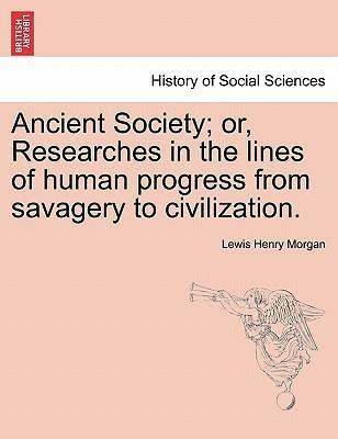 Ancient Society; Or, Researches in the Lines of Human Progress from Savagery to Civilization.