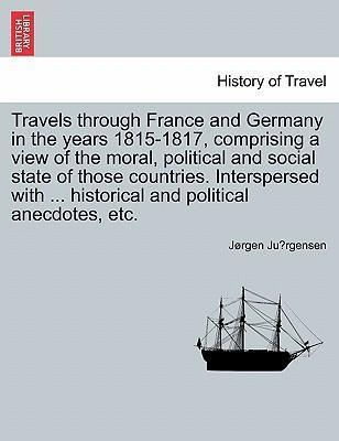 Travels Through France and Germany in the Years 1815-1817, Comprising a View of the Moral, Political and Social State of Those Countries. Interspersed with ... Historical and Political Anecdotes, Etc.