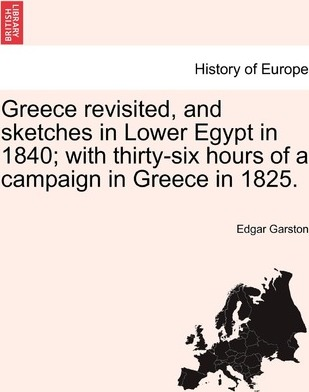 Greece Revisited, and Sketches in Lower Egypt in 1840; With Thirty-Six Hours of a Campaign in Greece in 1825.