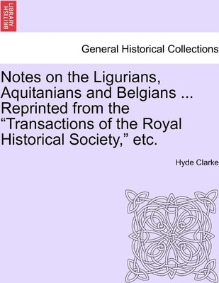 """Notes on the Ligurians, Aquitanians and Belgians ... Reprinted from the """"Transactions of the Royal Historical Society,"""" Etc."""