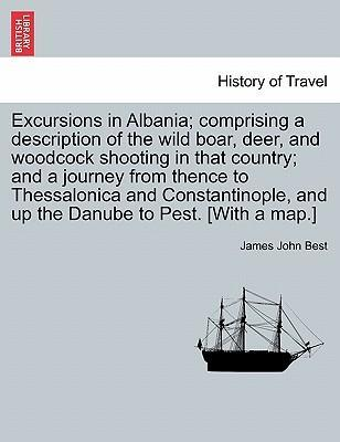 Excursions in Albania; Comprising a Description of the Wild Boar, Deer, and Woodcock Shooting in That Country; And a Journey from Thence to Thessalonica and Constantinople, and Up the Danube to Pest. [With a Map.]