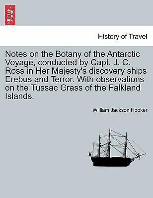 Notes on the Botany of the Antarctic Voyage, Conducted by Capt. J. C. Ross in Her Majesty's Discovery Ships Erebus and Terror. with Observations on the Tussac Grass of the Falkland Islands.