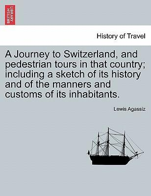 A Journey to Switzerland, and Pedestrian Tours in That Country; Including a Sketch of Its History and of the Manners and Customs of Its Inhabitants.