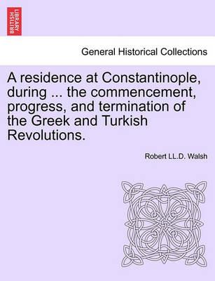 A Residence at Constantinople, During ... the Commencement, Progress, and Termination of the Greek and Turkish Revolutions.