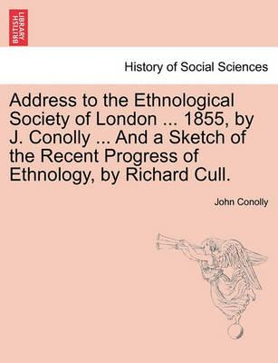 Address to the Ethnological Society of London ... 1855, by J. Conolly ... and a Sketch of the Recent Progress of Ethnology, by Richard Cull.
