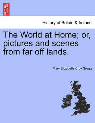 The World at Home; Or, Pictures and Scenes from Far Off Lands.