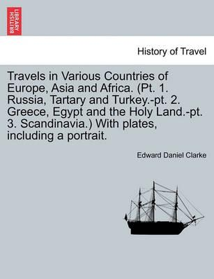 Travels in Various Countries of Europe, Asia and Africa. (PT. 1. Russia, Tartary and Turkey.-PT. 2. Greece, Egypt and the Holy Land.-PT. 3. Scandinavia.) with Plates, Including a Portrait.