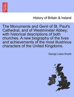 The Monuments and Genii of St. Paul's Cathedral, and of Westminster Abbey; With Historical Descriptions of Both Churches. a New Biography of the Lives