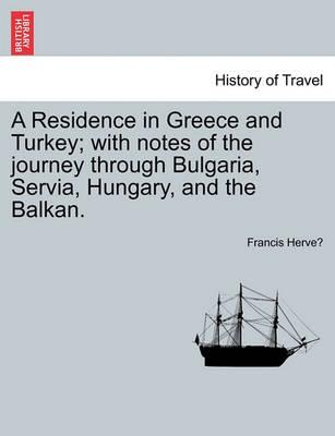 A Residence in Greece and Turkey; With Notes of the Journey Through Bulgaria, Servia, Hungary, and the Balkan.