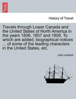 Travels Through Lower Canada and the United States of North America in the Years 1806, 1807 and 1808. to Which Are Added, Biographical Notices ... of