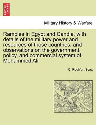 Rambles in Egypt and Candia, with Details of the Military Power and Resources of Those Countries, and Observations on the Government, Policy, and Commercial System of Mohammed Ali.