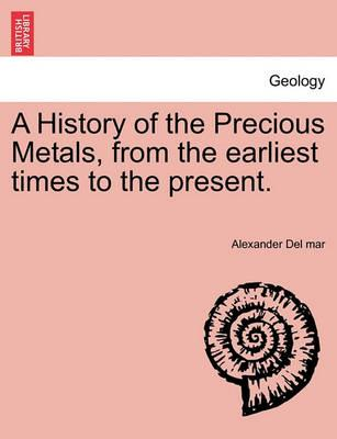 A History of the Precious Metals, from the Earliest Times to the Present.