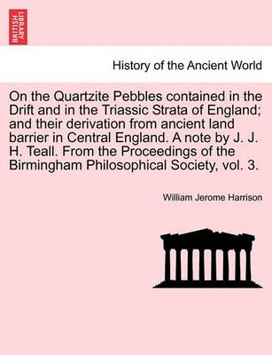 On the Quartzite Pebbles Contained in the Drift and in the Triassic Strata of England; And Their Derivation from Ancient Land Barrier in Central England. a Note by J. J. H. Teall. from the Proceedings of the Birmingham Philosophical Society, Vol. 3.