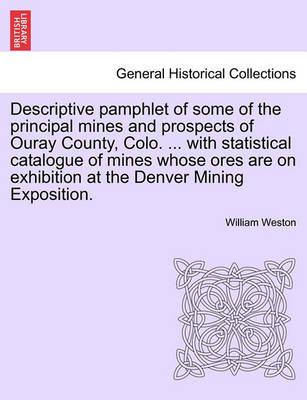 Descriptive Pamphlet of Some of the Principal Mines and Prospects of Ouray County, Colo. ... with Statistical Catalogue of Mines Whose Ores Are on Exhibition at the Denver Mining Exposition.