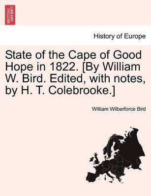 State of the Cape of Good Hope in 1822. [By William W. Bird. Edited, with Notes, by H. T. Colebrooke.]