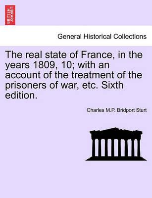 The Real State of France, in the Years 1809, 10; With an Account of the Treatment of the Prisoners of War, Etc. Sixth Edition.