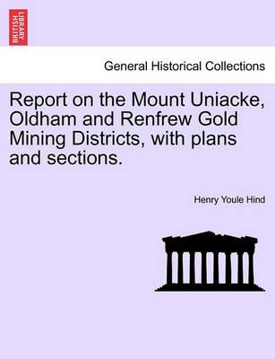 Report on the Mount Uniacke, Oldham and Renfrew Gold Mining Districts, with Plans and Sections.
