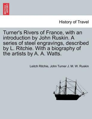 Turner's Rivers of France, with an Introduction by John Ruskin. a Series of Steel Engravings, Described by L. Ritchie. with a Biography of the Artists by A. A. Watts.